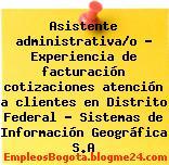 Asistente administrativa/o – Experiencia de facturación cotizaciones atención a clientes en Distrito Federal – Sistemas de Información Geográfica S.A