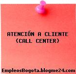 ATENCIÓN A CLIENTE (CALL CENTER)