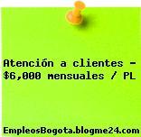 Atención a clientes – $6,000 mensuales / PL