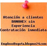 Atención a clientes BANAMEX sin Experiencia Contratación inmediata