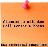 Atencion a clientes Call Center 6 horas