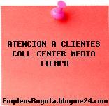 ATENCIÓN A CLIENTES call center MEDIO TIEMPO