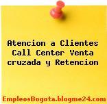 Atencion a Clientes Call Center Venta cruzada y Retencion