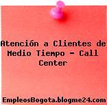Atención a Clientes de Medio Tiempo – Call Center