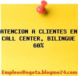 ATENCION A CLIENTES EN CALL CENTER. BILINGUE 60%