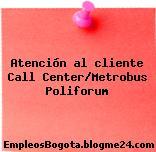 Atención al cliente Call Center/Metrobus Poliforum