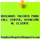 BUSCAMOS TALENTO PARA CALL CENTER, ATENCIÓN AL CLIENTE