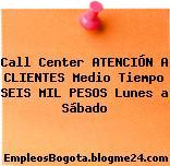 Call Center ATENCIÓN A CLIENTES Medio Tiempo SEIS MIL PESOS Lunes a Sábado