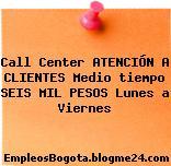 Call Center ATENCIÓN A CLIENTES Medio tiempo SEIS MIL PESOS Lunes a Viernes