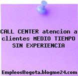 CALL CENTER atencion a clientes MEDIO TIEMPO SIN EXPERIENCIA