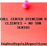 CALL CENTER ATENCION A CLIENTES – NO SON VENTAS