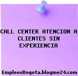 CALL CENTER ATENCION A CLIENTES SIN EXPERIENCIA