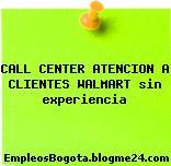 CALL CENTER ATENCION A CLIENTES WALMART sin experiencia