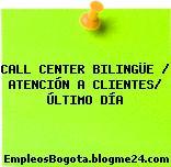 CALL CENTER BILINGÜE / ATENCIÓN A CLIENTES/ ÚLTIMO DÍA