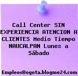 Call Center SIN EXPERIENCIA ATENCION A CLIENTES Medio Tiempo NAUCALPAN Lunes a Sábado