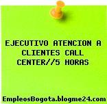EJECUTIVO ATENCION A CLIENTES CALL CENTER//5 HORAS