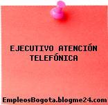 EJECUTIVO ATENCIÓN TELEFÓNICA