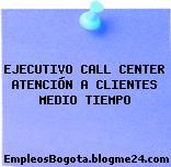 EJECUTIVO CALL CENTER ATENCIÓN A CLIENTES MEDIO TIEMPO