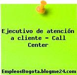 EJECUTIVO DE ATENCIÓN A CLIENTE CALL CENTER
