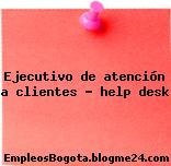 Ejecutivo de atención a clientes – help desk