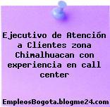 Ejecutivo de Atención a Clientes zona Chimalhuacan con experiencia en call center