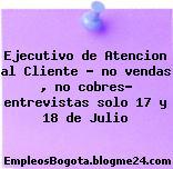 """Ejecutivo de Atencion al Cliente """" no vendas , no cobres"""" entrevistas solo 17 y 18 de Julio"""