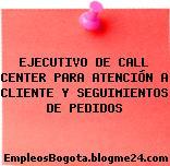 EJECUTIVO DE CALL CENTER PARA ATENCIÓN A CLIENTE Y SEGUIMIENTOS DE PEDIDOS