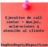 Ejecutivo de call center – Quejas, aclaraciones y atención al cliente