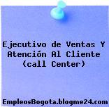 Ejecutivo de Ventas Y Atención Al Cliente (call Center)