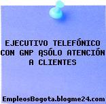 EJECUTIVO TELEFÓNICO CON GNP ¡SÓLO ATENCIÓN A CLIENTES
