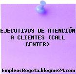 EJECUTIVOS DE ATENCIÓN A CLIENTES CALL CENTER