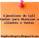 Ejecutivos de Call Center para Atencion a clientes o Ventas