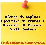 Oferta de empleo: Ejecutivo de Ventas Y Atención Al Cliente (call Center)