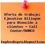 Oferta de trabajo: Ejecutivo Bilingüe para Atención a clientes – Call Center/BANCO