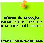 Oferta de trabajo: EJECUTIVO DE ATENCION A CLIENTE call center