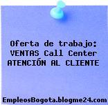 Oferta de trabajo: VENTAS Call Center ATENCIÓN AL CLIENTE