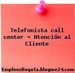 Telefonista call center – Atención al Cliente