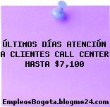 ÚLTIMOS DÍAS ATENCIÓN A CLIENTES CALL CENTER HASTA $7,100