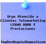 Urge Atención a Clientes Telemarketing LERMA 8000 Y Prestaciones