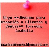 Urge **Jóvenes para Atención a Clientes y Ventas** Torreón, Coahuila