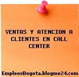 VENTAS Y ATENCION A CLIENTES EN CALL CENTER