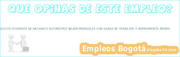 SOLICITO AYUDANTE DE MECANICO AUTOMOTRIZ $6,000 MENSUALES CON GANAS DE TRABAJAR Y HERRAMIENTA PROPIA