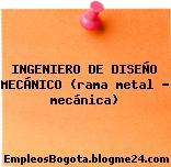INGENIERO DE DISEÑO MECÁNICO (rama metal – mecánica)