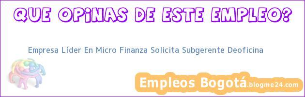 Empresa Líder En Micro Finanza Solicita Subgerente Deoficina