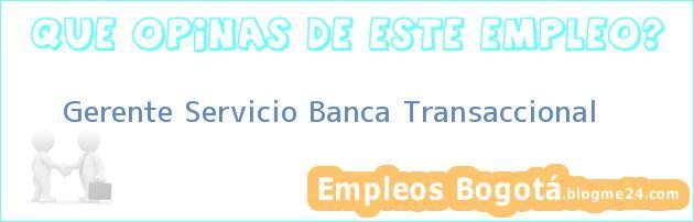 Gerente Servicio Banca Transaccional