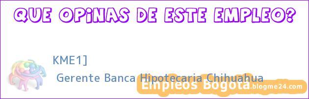 KME1] | Gerente Banca Hipotecaria Chihuahua
