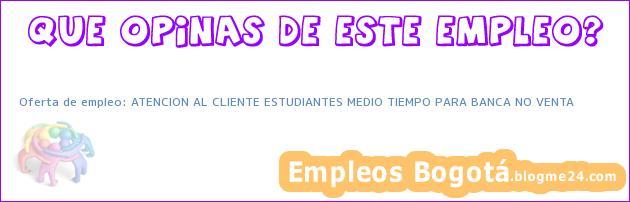 Oferta de empleo: ATENCION AL CLIENTE ESTUDIANTES MEDIO TIEMPO PARA BANCA NO VENTA