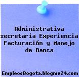 Administrativa secretaria Experiencia Facturación y Manejo de Banca