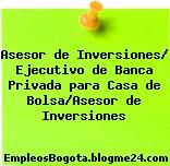 Asesor de Inversiones/ Ejecutivo de Banca Privada para Casa de Bolsa/Asesor de Inversiones