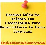 Banamex Solicita Talento Con Licenciatura Para Desarrollarse En Banca Comercial
